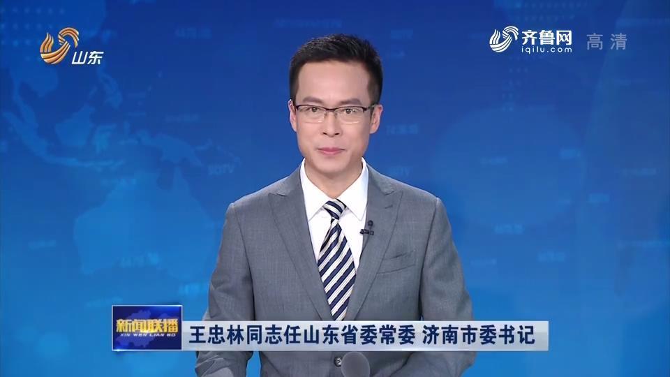 视频|王忠林同志任山东省委常委 济南市委书记