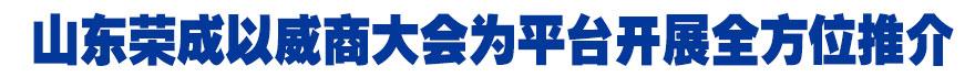 山(shan)東榮(rong)成以威商(shang)大會為平台開展全方位推介