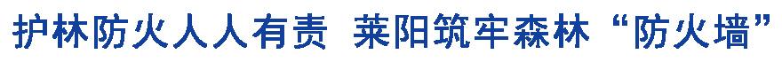 """護林(lin)防火人人有責 萊(lai)陽築牢森林(lin)""""防火牆(qiang)"""""""